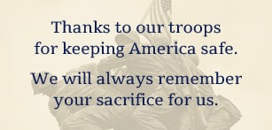 Thanks to our troops for keeping America safe. We will always remember your sacrifice for us.